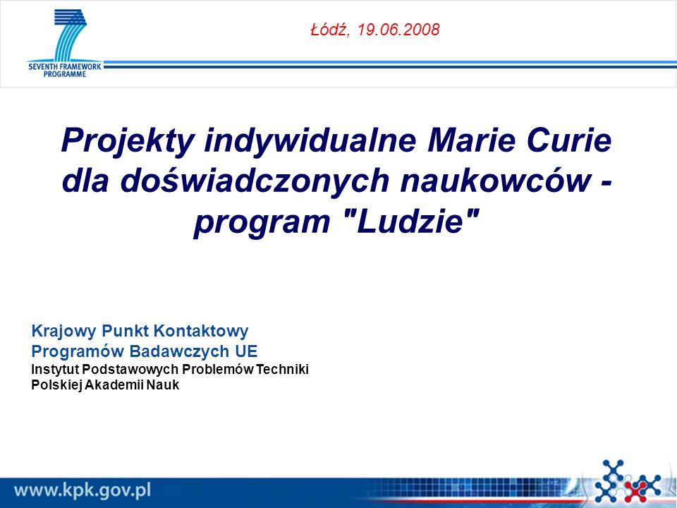Projekty indywidualne Marie Curie dla doświadczonych naukowców - program Ludzie Krajowy Punkt Kontaktowy Programów Badawczych UE Instytut Podstawowych Problemów Techniki Polskiej Akademii Nauk Łódź, 19.06.2008