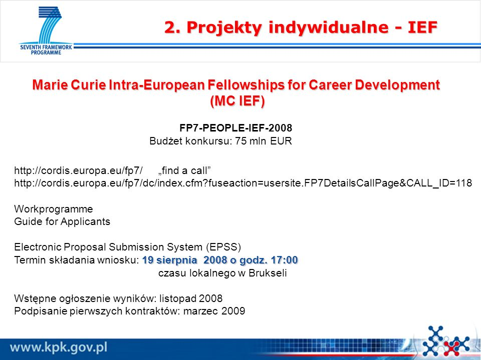 Marie Curie Intra-European Fellowships for Career Development (MC IEF) (MC IEF) FP7-PEOPLE-IEF-2008 Budżet konkursu: 75 mln EUR http://cordis.europa.eu/fp7/find a call http://cordis.europa.eu/fp7/dc/index.cfm fuseaction=usersite.FP7DetailsCallPage&CALL_ID=118 Workprogramme Guide for Applicants Electronic Proposal Submission System (EPSS) 19 sierpnia 2008 o godz.