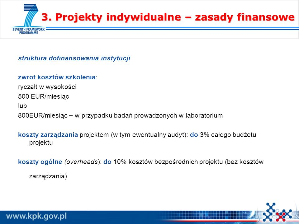 struktura dofinansowania instytucji zwrot kosztów szkolenia: ryczałt w wysokości 500 EUR/miesiąc lub 800EUR/miesiąc – w przypadku badań prowadzonych w laboratorium koszty zarządzania projektem (w tym ewentualny audyt): do 3% całego budżetu projektu koszty ogólne (overheads): do 10% kosztów bezpośrednich projektu (bez kosztów zarządzania) 3.