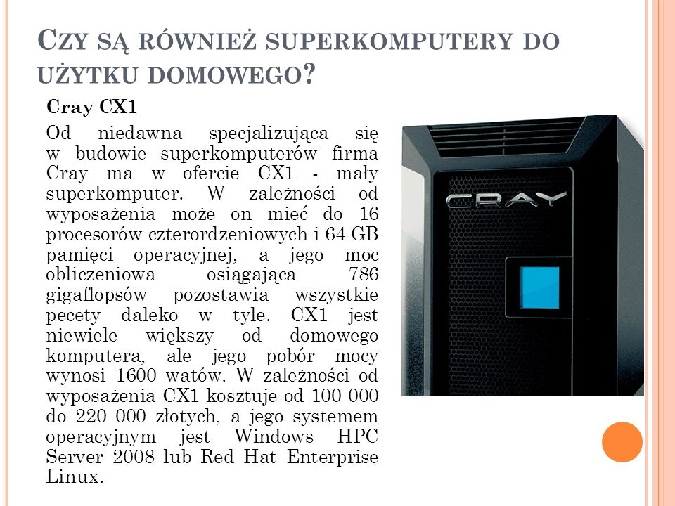 C ZY SĄ RÓWNIEŻ SUPERKOMPUTERY DO UŻYTKU DOMOWEGO ? Cray CX1 Od niedawna specjalizująca się w budowie superkomputerów firma Cray ma w ofercie CX1 - ma