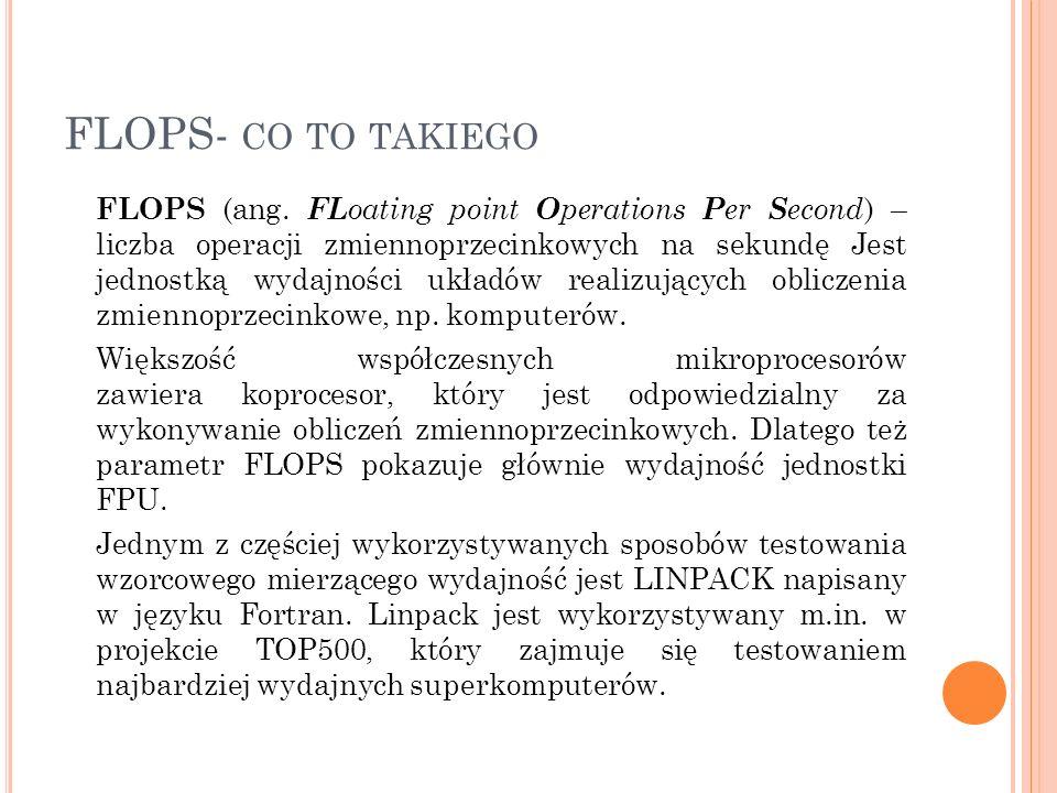 FLOPS- CO TO TAKIEGO FLOPS (ang. FL oating point O perations P er S econd ) – liczba operacji zmiennoprzecinkowych na sekundę Jest jednostką wydajnośc