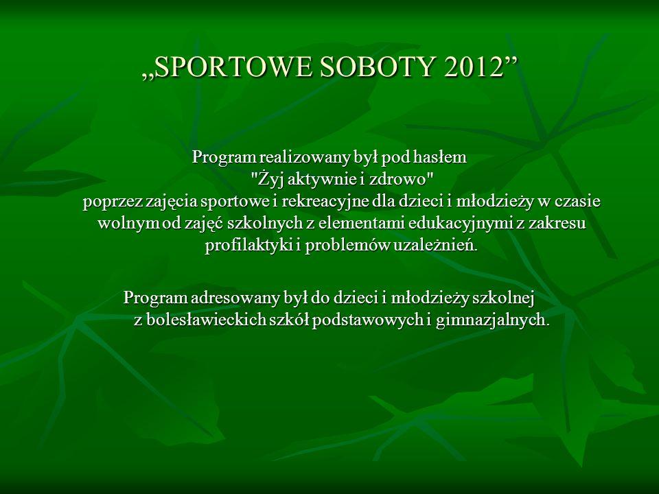 SPORTOWE SOBOTY 2012 Program realizowany był pod hasłem Żyj aktywnie i zdrowo poprzez zajęcia sportowe i rekreacyjne dla dzieci i młodzieży w czasie wolnym od zajęć szkolnych z elementami edukacyjnymi z zakresu profilaktyki i problemów uzależnień.