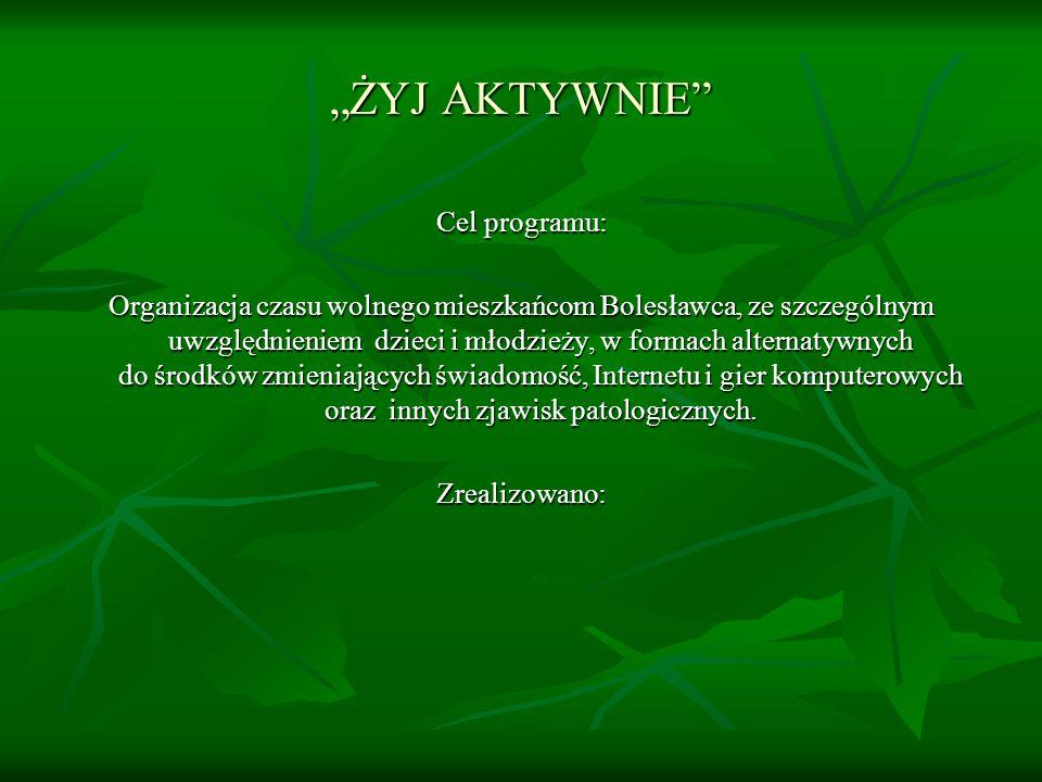 ŻYJ AKTYWNIE Cel programu: Organizacja czasu wolnego mieszkańcom Bolesławca, ze szczególnym uwzględnieniem dzieci i młodzieży, w formach alternatywnych do środków zmieniających świadomość, Internetu i gier komputerowych oraz innych zjawisk patologicznych.