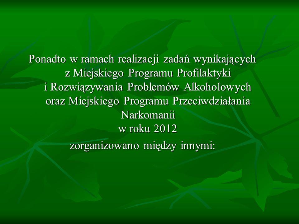 Ponadto w ramach realizacji zadań wynikających z Miejskiego Programu Profilaktyki i Rozwiązywania Problemów Alkoholowych oraz Miejskiego Programu Przeciwdziałania Narkomanii w roku 2012 zorganizowano między innymi: