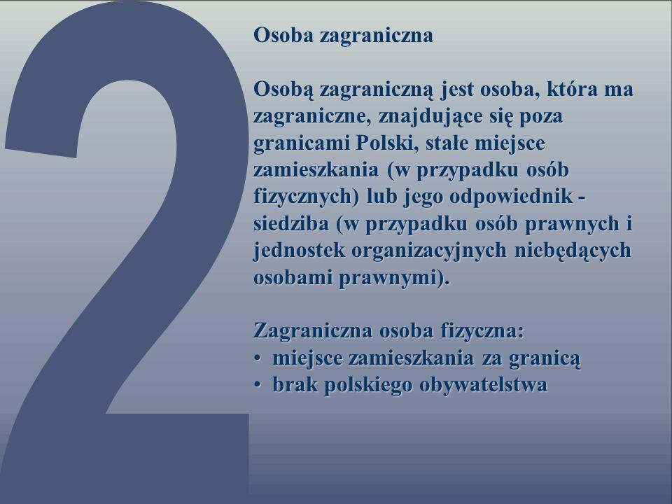 Osoba zagraniczna Osobą zagraniczną jest osoba, która ma zagraniczne, znajdujące się poza granicami Polski, stałe miejsce zamieszkania (w przypadku os