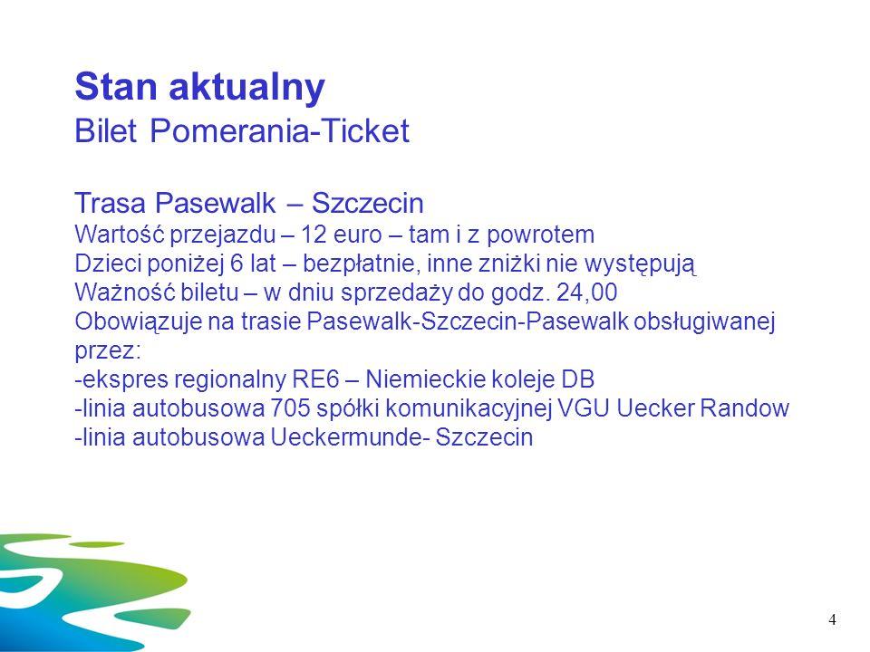 4 Stan aktualny Bilet Pomerania-Ticket Trasa Pasewalk – Szczecin Wartość przejazdu – 12 euro – tam i z powrotem Dzieci poniżej 6 lat – bezpłatnie, inn