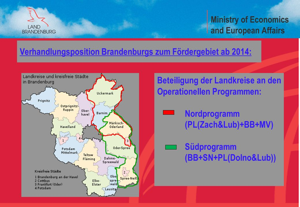 Brandenburg Ministry for Economic and European Affairs 5 Beteiligung der Landkreise an den Operationellen Programmen: Nordprogramm (PL(Zach&Lub)+BB+MV) Südprogramm (BB+SN+PL(Dolno&Lub)) Verhandlungsposition Brandenburgs zum Fördergebiet ab 2014: