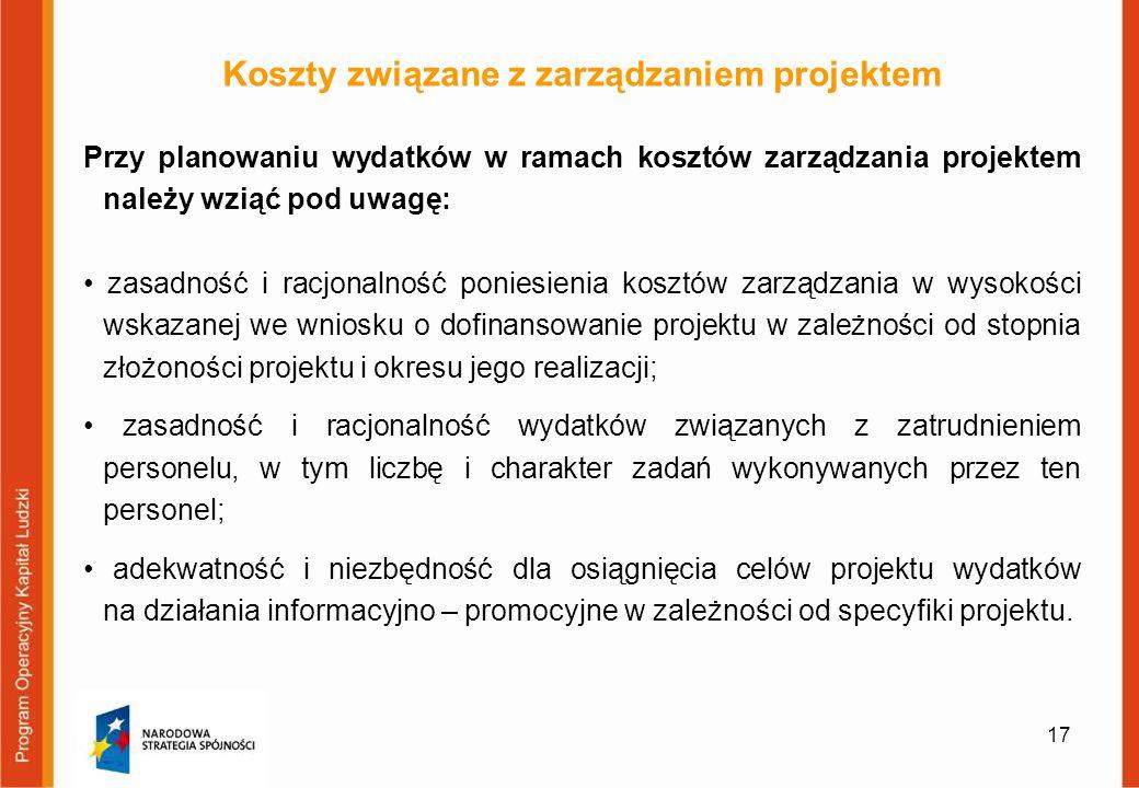 17 Koszty związane z zarządzaniem projektem Przy planowaniu wydatków w ramach kosztów zarządzania projektem należy wziąć pod uwagę: zasadność i racjon
