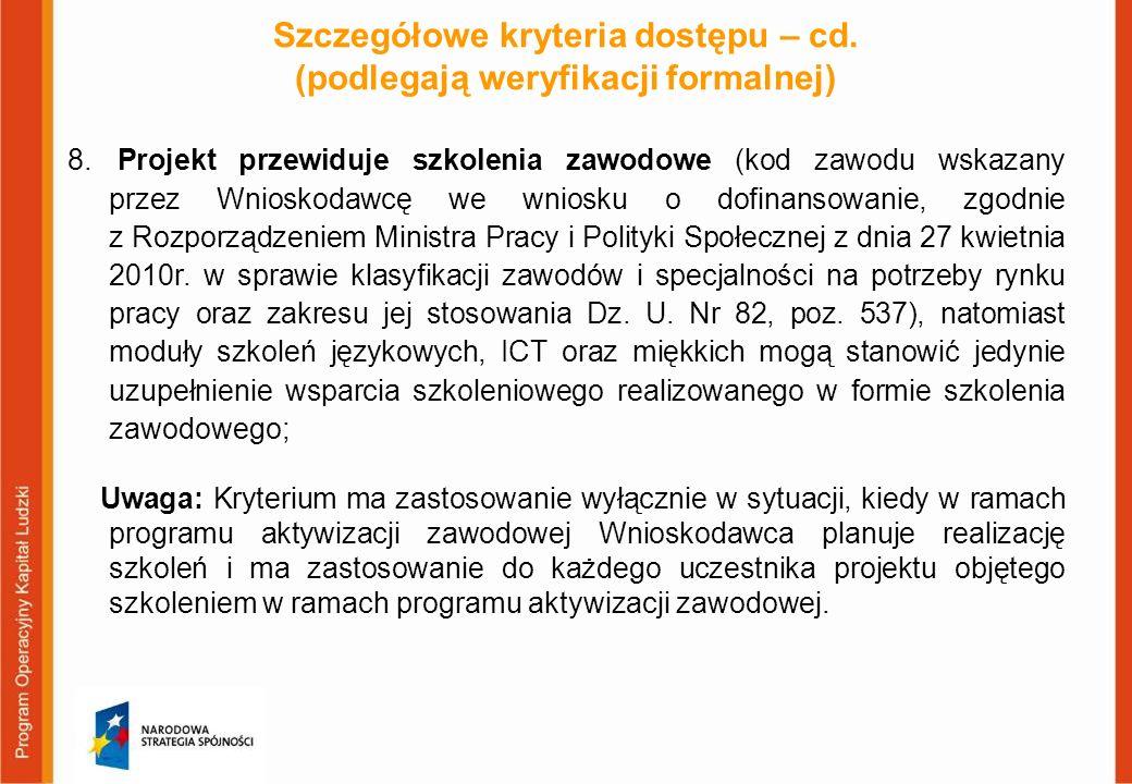 Szczegółowe kryteria dostępu – cd. (podlegają weryfikacji formalnej) 8. Projekt przewiduje szkolenia zawodowe (kod zawodu wskazany przez Wnioskodawcę