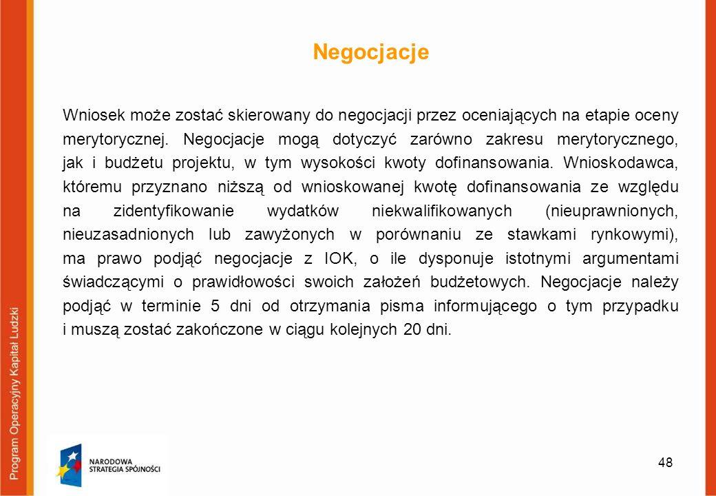48 Negocjacje Wniosek może zostać skierowany do negocjacji przez oceniających na etapie oceny merytorycznej. Negocjacje mogą dotyczyć zarówno zakresu