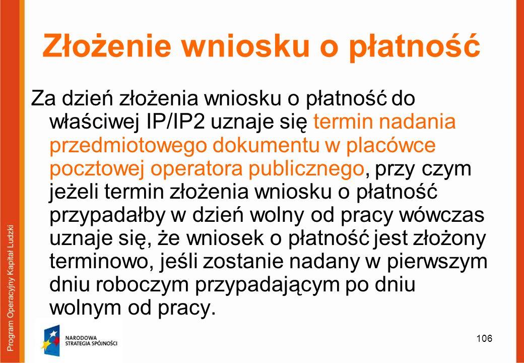 106 Złożenie wniosku o płatność Za dzień złożenia wniosku o płatność do właściwej IP/IP2 uznaje się termin nadania przedmiotowego dokumentu w placówce