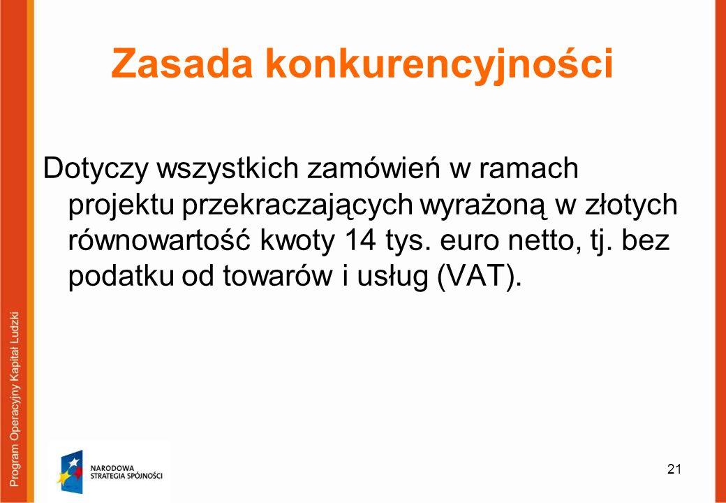 21 Zasada konkurencyjności Dotyczy wszystkich zamówień w ramach projektu przekraczających wyrażoną w złotych równowartość kwoty 14 tys. euro netto, tj