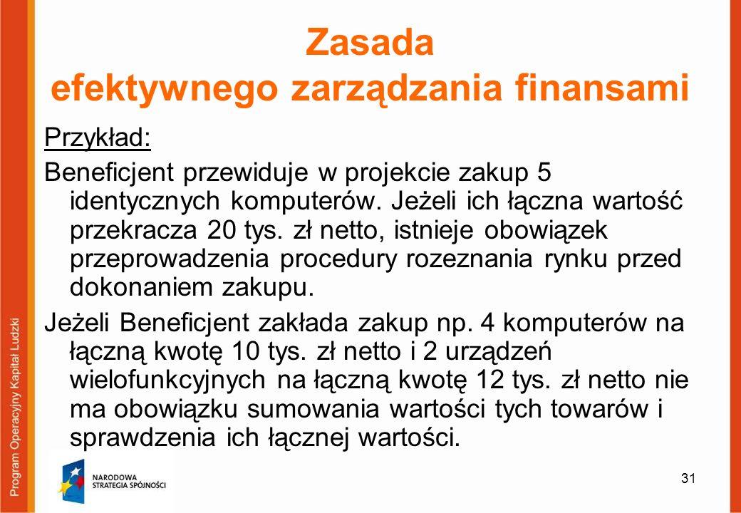 31 Zasada efektywnego zarządzania finansami Przykład: Beneficjent przewiduje w projekcie zakup 5 identycznych komputerów. Jeżeli ich łączna wartość pr