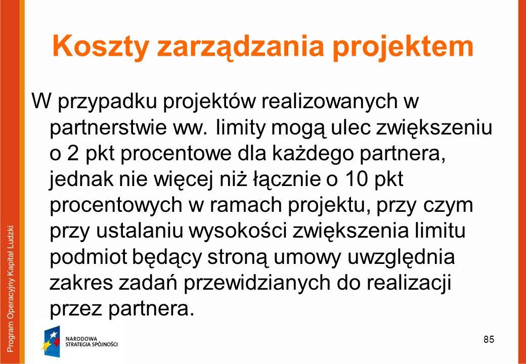 85 Koszty zarządzania projektem W przypadku projektów realizowanych w partnerstwie ww. limity mogą ulec zwiększeniu o 2 pkt procentowe dla każdego par