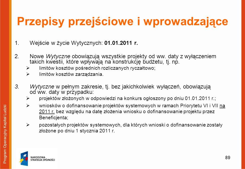 89 Przepisy przejściowe i wprowadzające 1.Wejście w życie Wytycznych: 01.01.2011 r. 2.Nowe Wytyczne obowiązują wszystkie projekty od ww. daty z wyłącz