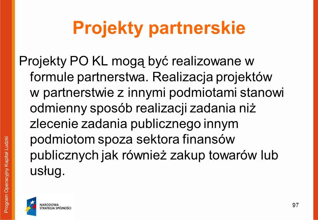 97 Projekty partnerskie Projekty PO KL mogą być realizowane w formule partnerstwa. Realizacja projektów w partnerstwie z innymi podmiotami stanowi odm