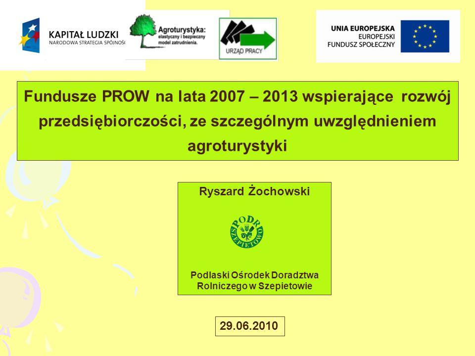 Fundusze PROW na lata 2007 – 2013 wspierające rozwój przedsiębiorczości, ze szczególnym uwzględnieniem agroturystyki Ryszard Żochowski Podlaski Ośrodek Doradztwa Rolniczego w Szepietowie 29.06.2010