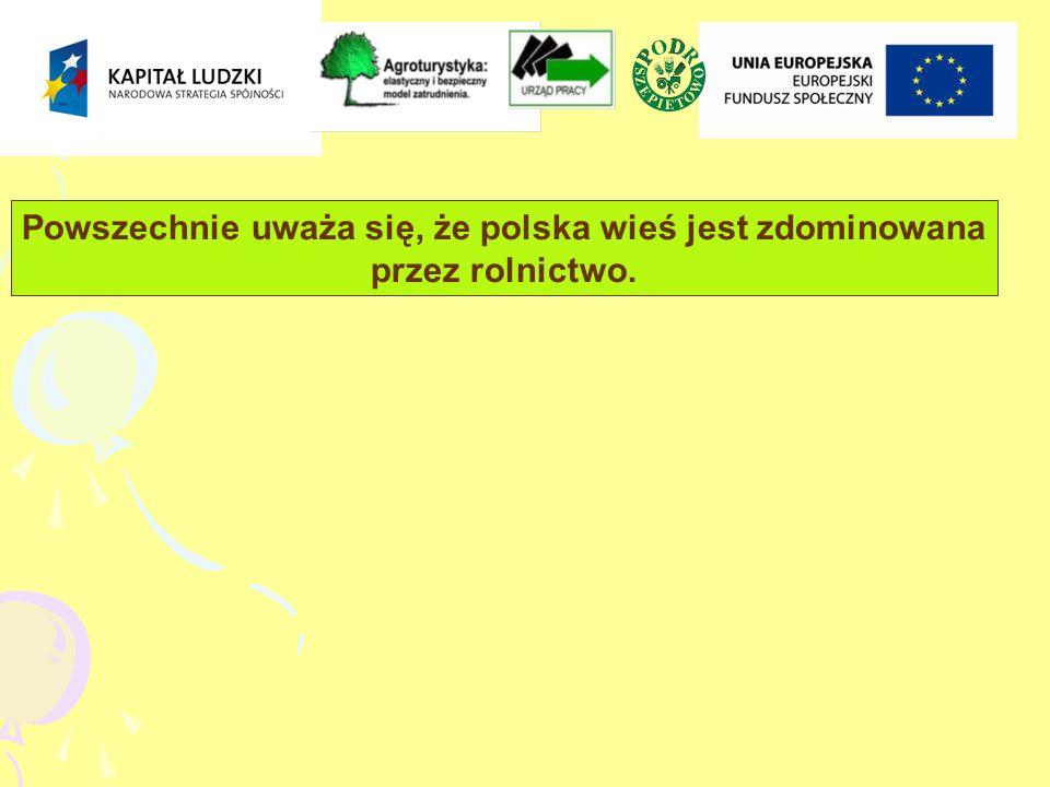 Powszechnie uważa się, że polska wieś jest zdominowana przez rolnictwo.