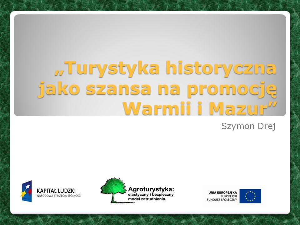 Turystyka historyczna jako szansa na promocję Warmii i Mazur Turystyka historyczna jako szansa na promocję Warmii i Mazur Szymon Drej