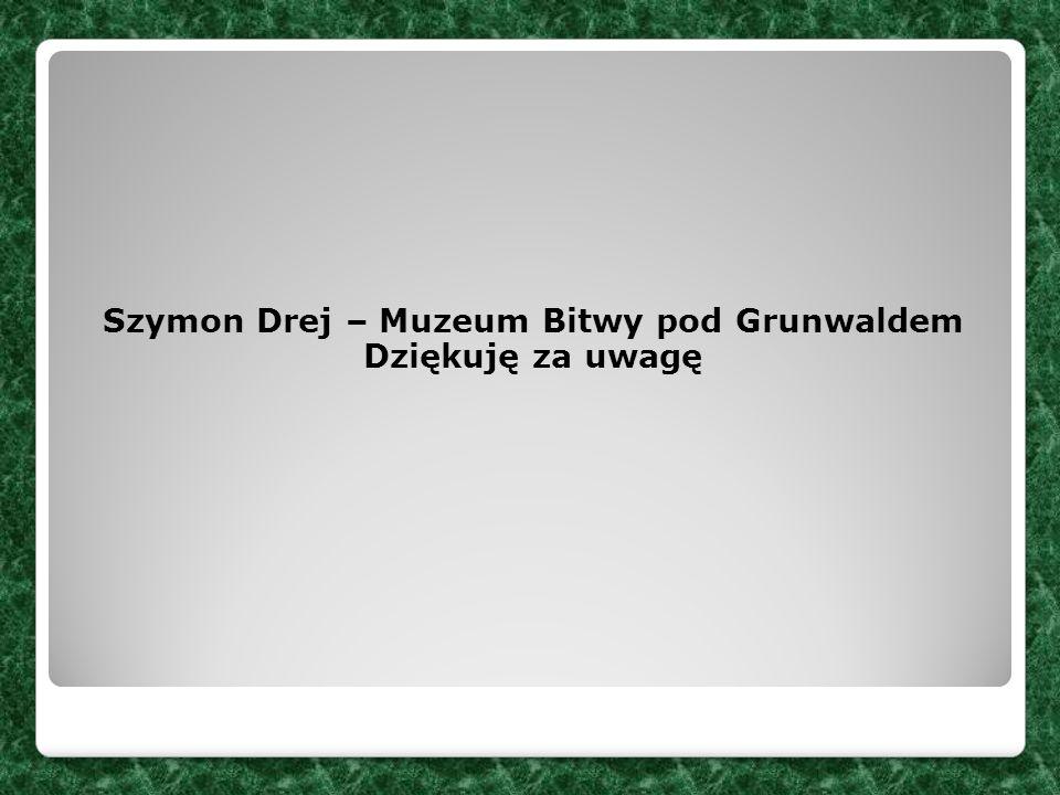Szymon Drej – Muzeum Bitwy pod Grunwaldem Dziękuję za uwagę