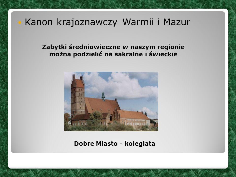 Kanon krajoznawczy Warmii i Mazur Zabytki średniowieczne w naszym regionie można podzielić na sakralne i świeckie Dobre Miasto - kolegiata