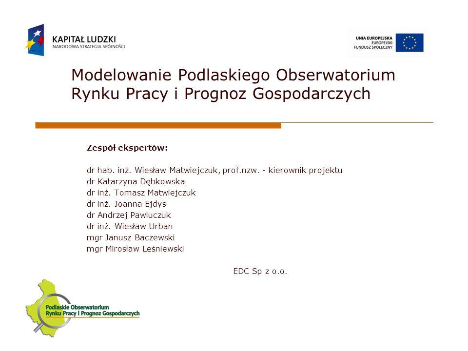Modelowanie Podlaskiego Obserwatorium Rynku Pracy i Prognoz Gospodarczych Zespół ekspertów: dr hab.