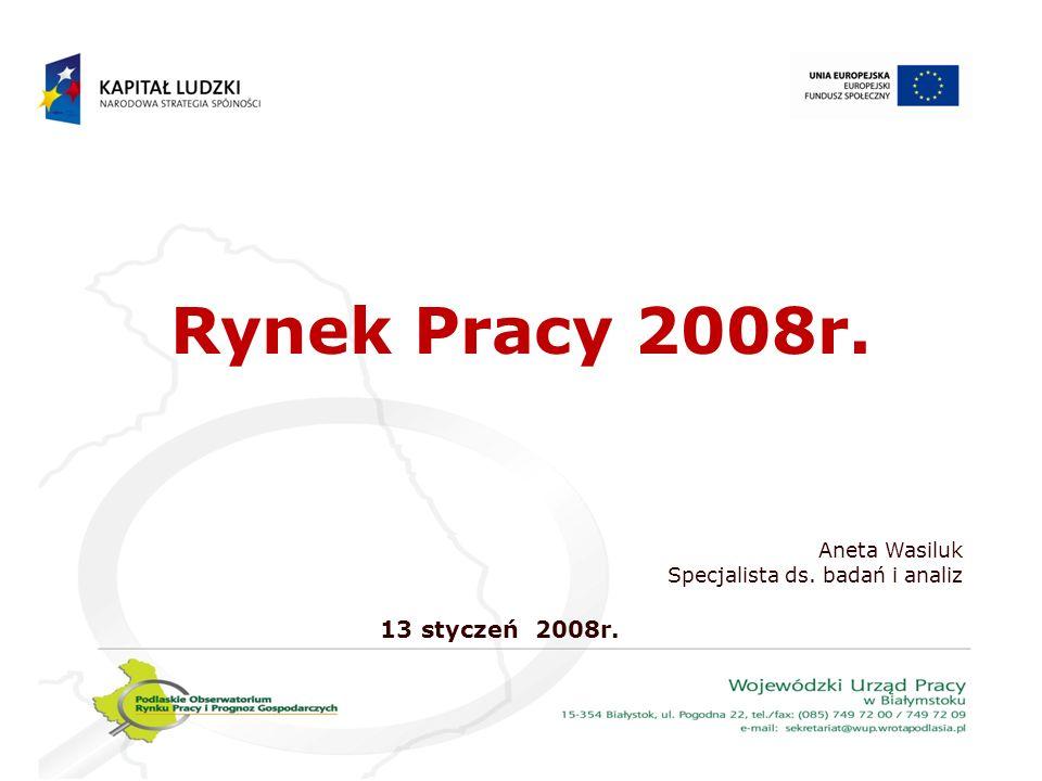 Rynek Pracy 2008r. Aneta Wasiluk Specjalista ds. badań i analiz 13 styczeń 2008r.