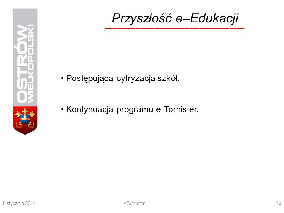 9 stycznia 2014eTornister16 Przyszłość e–Edukacji Postępująca cyfryzacja szkół. Kontynuacja programu e-Tornister. ____________________________________
