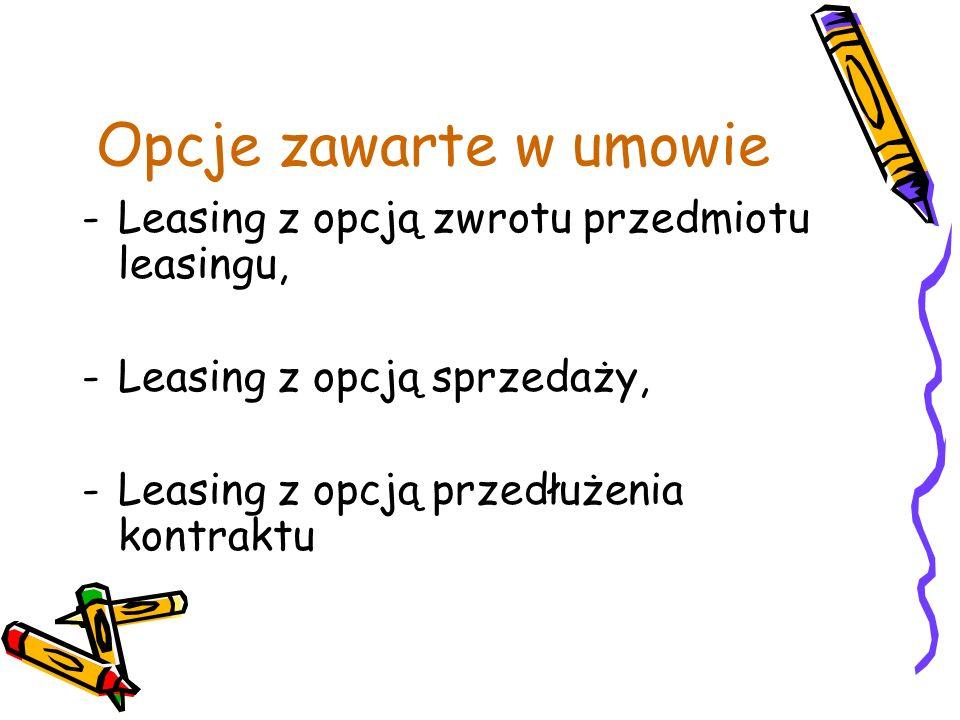 Opcje zawarte w umowie -Leasing z opcją zwrotu przedmiotu leasingu, -Leasing z opcją sprzedaży, -Leasing z opcją przedłużenia kontraktu