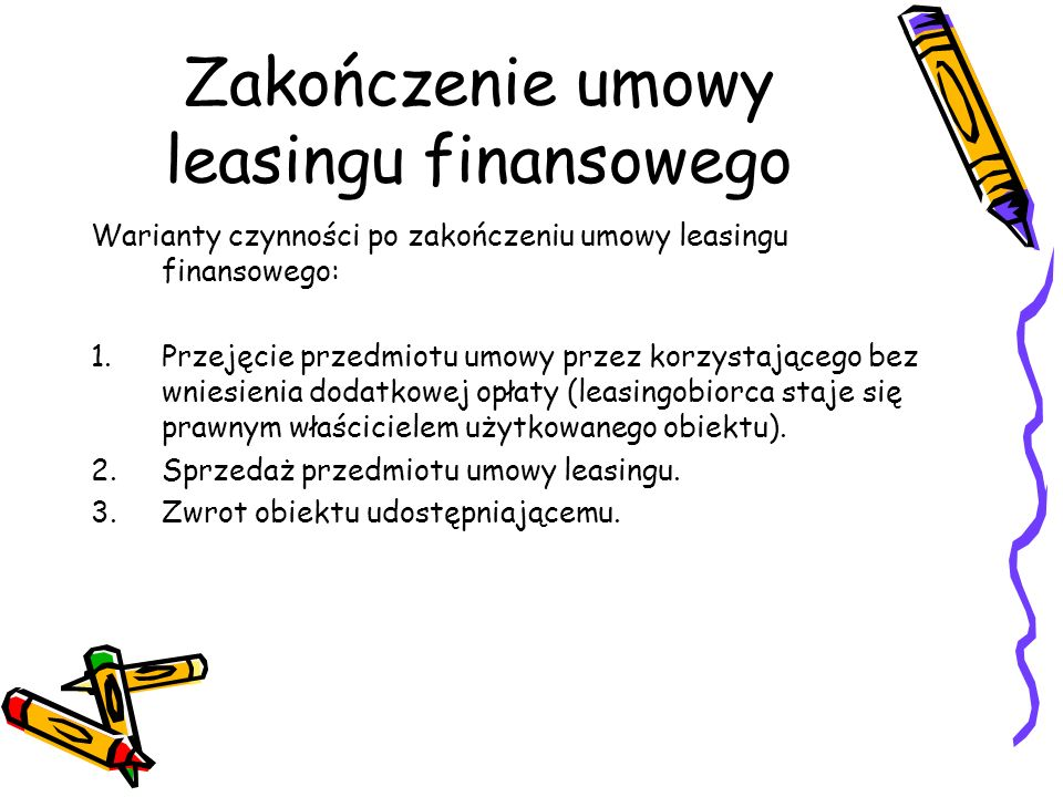 Zakończenie umowy leasingu finansowego Warianty czynności po zakończeniu umowy leasingu finansowego: 1.Przejęcie przedmiotu umowy przez korzystającego