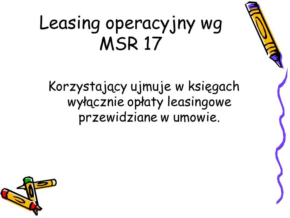 Leasing operacyjny wg MSR 17 Korzystający ujmuje w księgach wyłącznie opłaty leasingowe przewidziane w umowie.