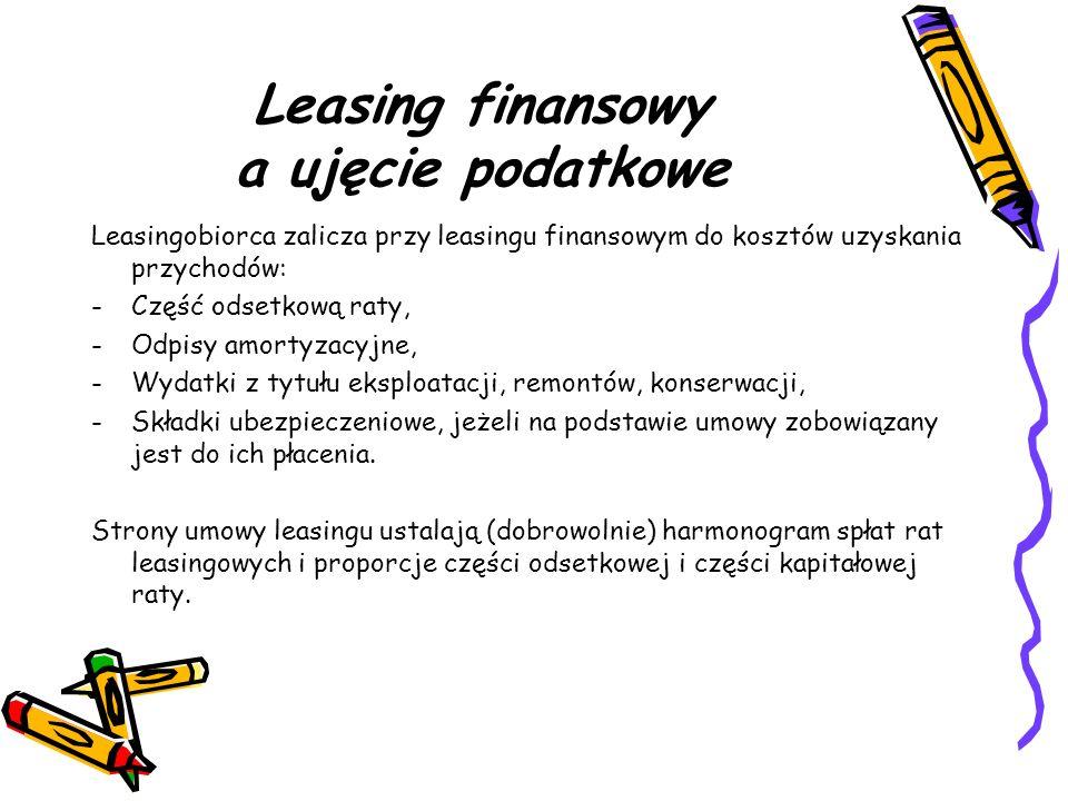 Leasing finansowy a ujęcie podatkowe Leasingobiorca zalicza przy leasingu finansowym do kosztów uzyskania przychodów: -Część odsetkową raty, -Odpisy a