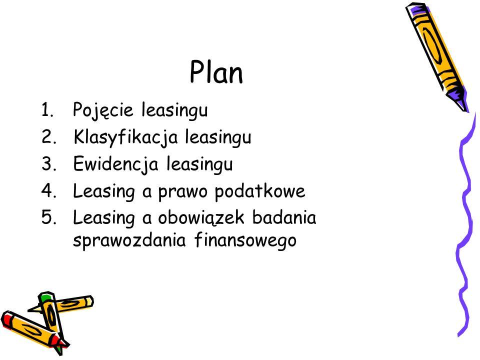 Plan 1.Pojęcie leasingu 2.Klasyfikacja leasingu 3.Ewidencja leasingu 4.Leasing a prawo podatkowe 5.Leasing a obowiązek badania sprawozdania finansoweg