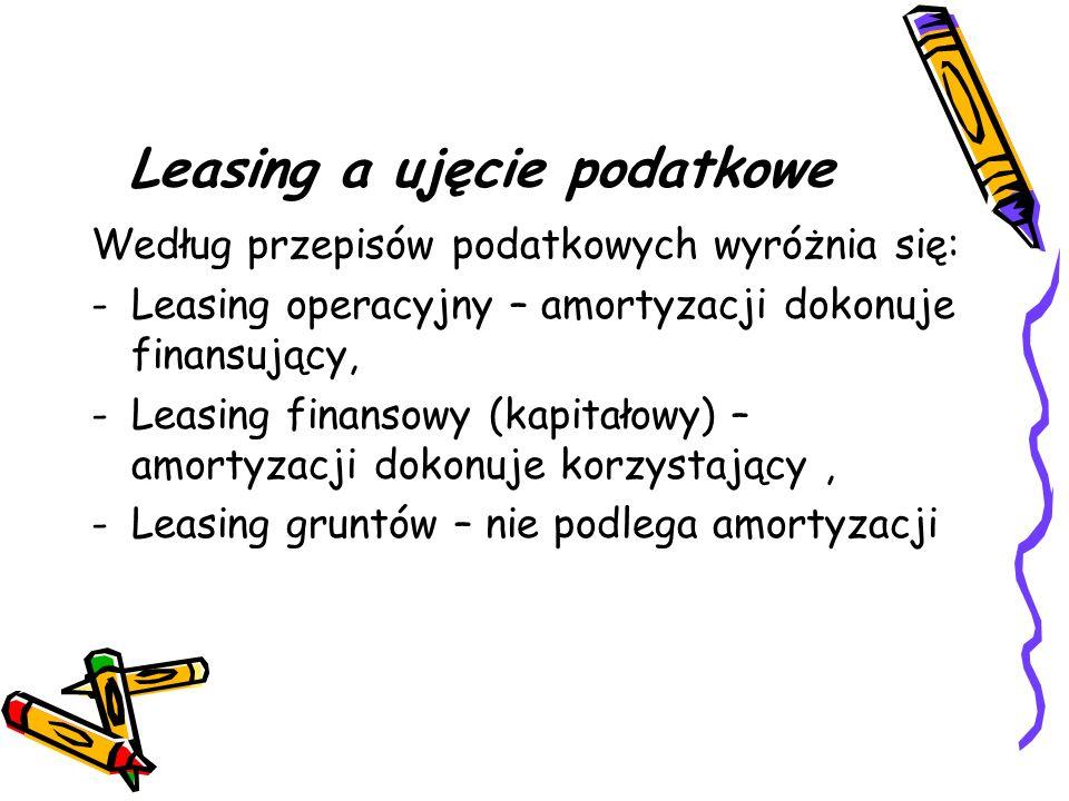Leasing a ujęcie podatkowe Według przepisów podatkowych wyróżnia się: -Leasing operacyjny – amortyzacji dokonuje finansujący, -Leasing finansowy (kapi
