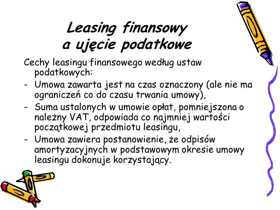 Leasing finansowy a ujęcie podatkowe Cechy leasingu finansowego według ustaw podatkowych: -Umowa zawarta jest na czas oznaczony (ale nie ma ograniczeń