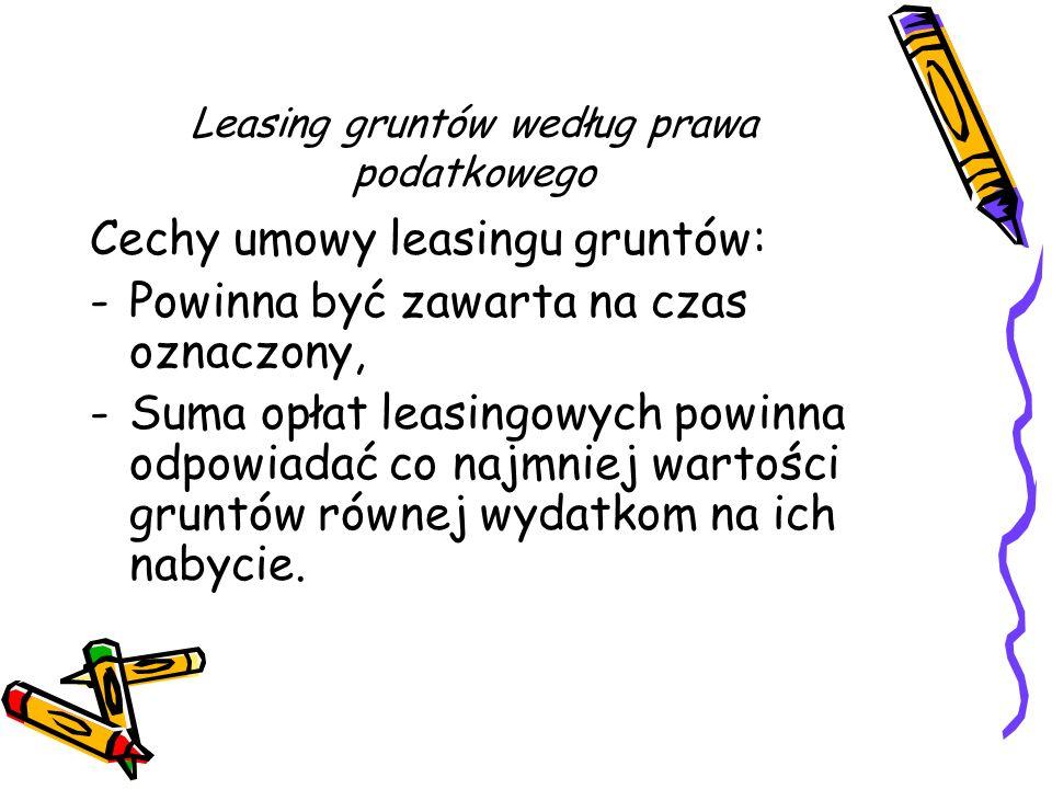 Leasing gruntów według prawa podatkowego Cechy umowy leasingu gruntów: -Powinna być zawarta na czas oznaczony, -Suma opłat leasingowych powinna odpowi