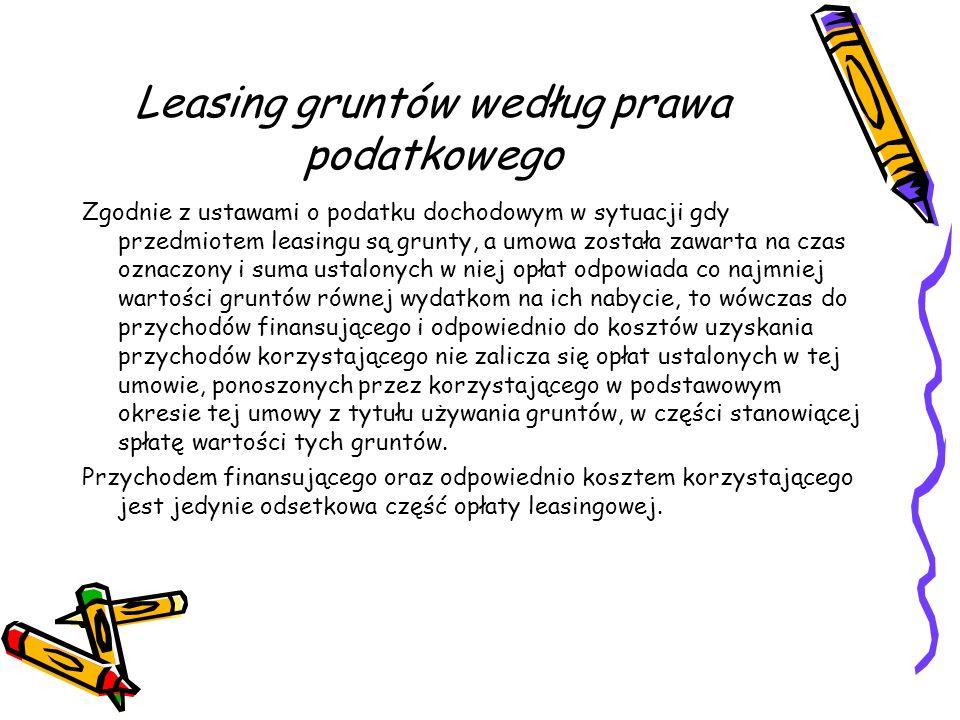 Leasing gruntów według prawa podatkowego Zgodnie z ustawami o podatku dochodowym w sytuacji gdy przedmiotem leasingu są grunty, a umowa została zawart