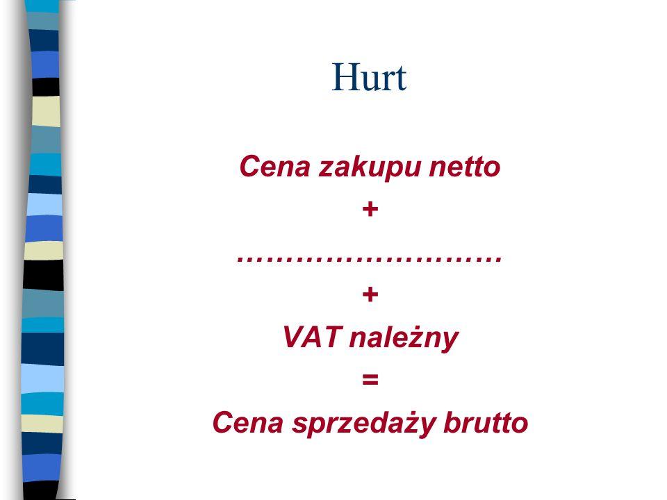Hurt Cena zakupu netto + ……………………… + VAT należny = Cena sprzedaży brutto