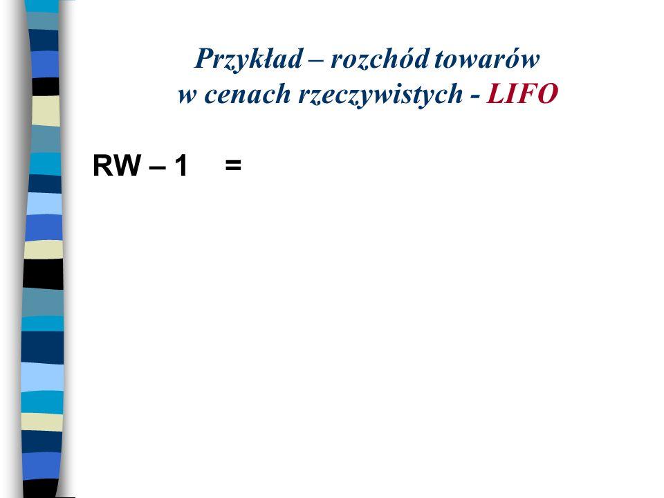 Przykład – rozchód towarów w cenach rzeczywistych - LIFO RW – 1 =