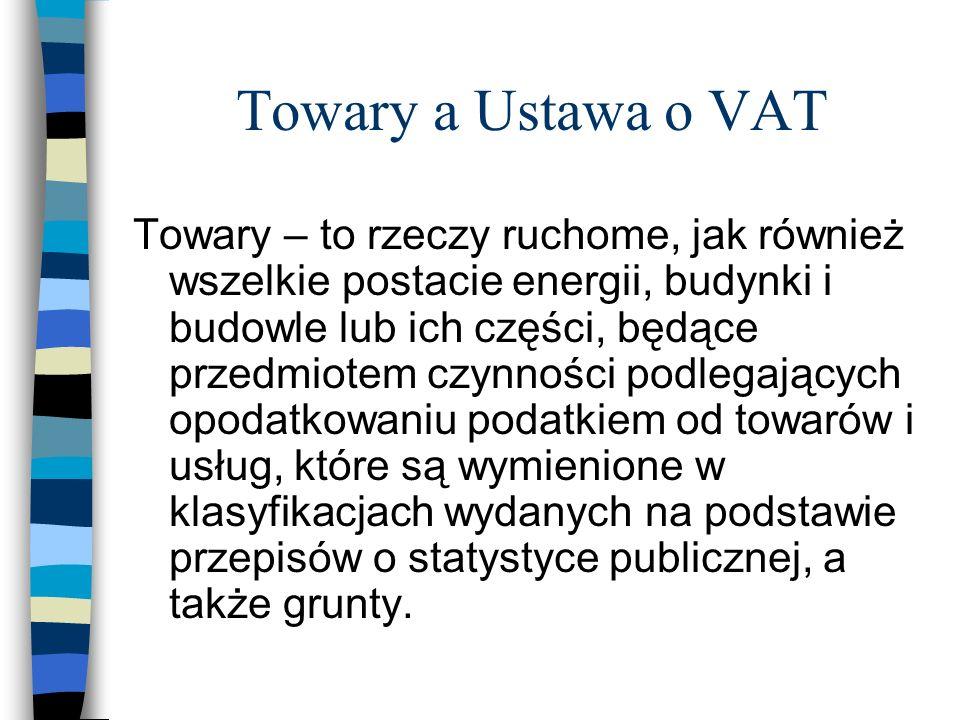 Towary a Ustawa o VAT Towary – to rzeczy ruchome, jak również wszelkie postacie energii, budynki i budowle lub ich części, będące przedmiotem czynnośc