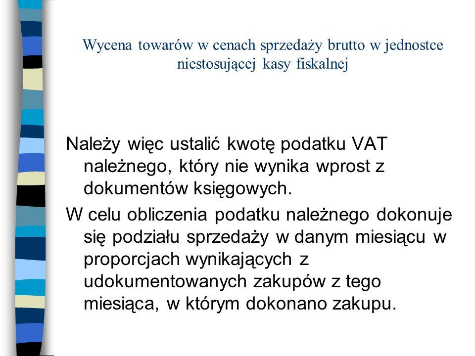 Wycena towarów w cenach sprzedaży brutto w jednostce niestosującej kasy fiskalnej Należy więc ustalić kwotę podatku VAT należnego, który nie wynika wp