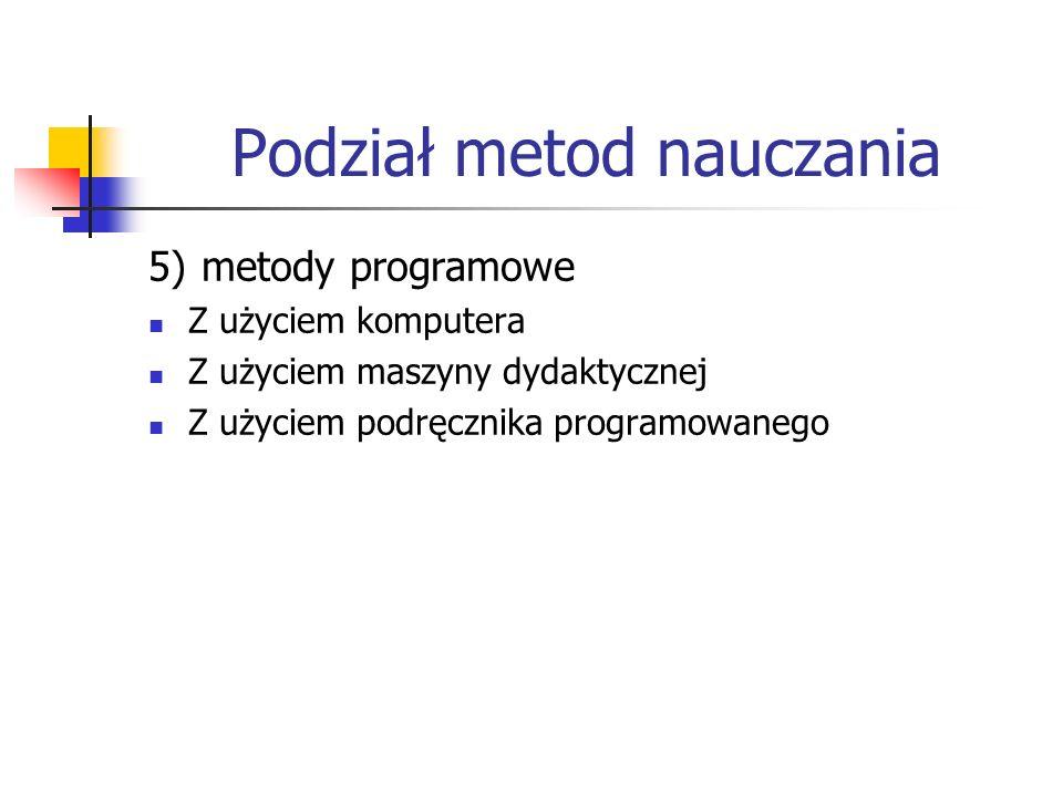 Podział metod nauczania 5) metody programowe Z użyciem komputera Z użyciem maszyny dydaktycznej Z użyciem podręcznika programowanego