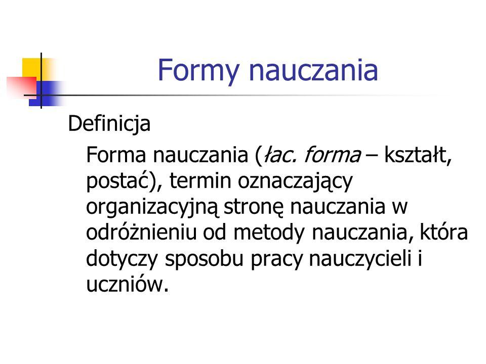 Formy nauczania Definicja Forma nauczania (łac. forma – kształt, postać), termin oznaczający organizacyjną stronę nauczania w odróżnieniu od metody na