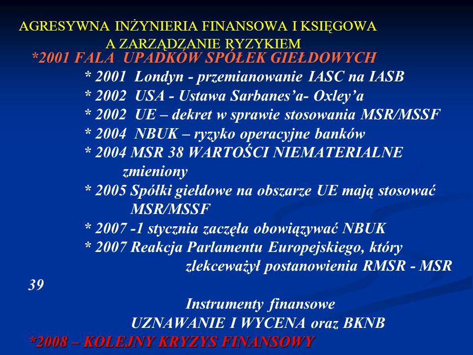 AGRESYWNA INŻYNIERIA FINANSOWA I KSIĘGOWA A ZARZĄDZANIE RYZYKIEM *2001 FALA UPADKÓW SPÓŁEK GIEŁDOWYCH * 2001 Londyn - przemianowanie IASC na IASB * 2002 USA - Ustawa Sarbanesa- Oxleya * 2002 UE – dekret w sprawie stosowania MSR/MSSF * 2004 NBUK – ryzyko operacyjne banków * 2004 MSR 38 WARTOŚCI NIEMATERIALNE zmieniony * 2005 Spółki giełdowe na obszarze UE mają stosować MSR/MSSF * 2007 -1 stycznia zaczęła obowiązywać NBUK * 2007 Reakcja Parlamentu Europejskiego, który zlekceważył postanowienia RMSR - MSR 39 Instrumenty finansowe UZNAWANIE I WYCENA oraz BKNB *2008 – KOLEJNY KRYZYS FINANSOWY