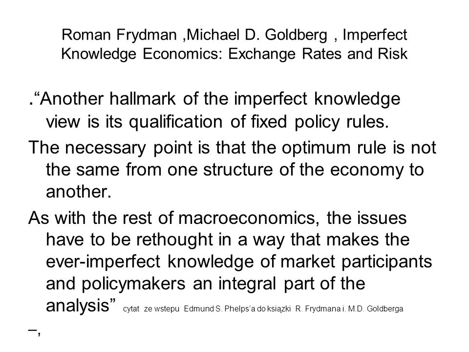 Roman Frydman,Michael D. Goldberg, Imperfect Knowledge Economics: Exchange Rates and Risk. Another hallmark of the imperfect knowledge view is its qua