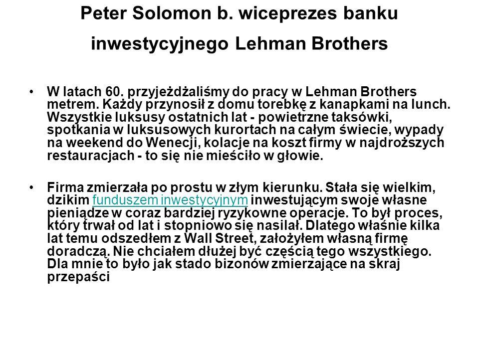 Peter Solomon b. wiceprezes banku inwestycyjnego Lehman Brothers W latach 60. przyjeżdżaliśmy do pracy w Lehman Brothers metrem. Każdy przynosił z dom