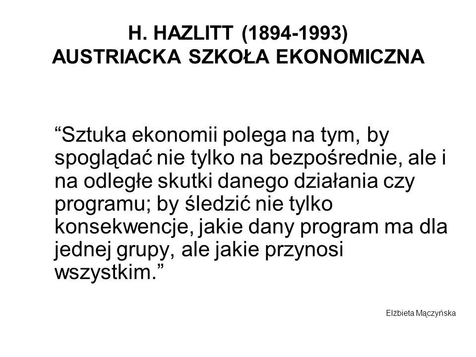 H. HAZLITT (1894-1993) AUSTRIACKA SZKOŁA EKONOMICZNA Sztuka ekonomii polega na tym, by spoglądać nie tylko na bezpośrednie, ale i na odległe skutki da