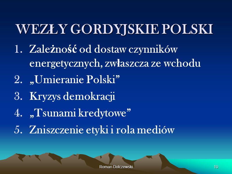 Roman Dolczewski10 WEZ Ł Y GORDYJSKIE POLSKI 1.Zale ż no ść od dostaw czynników energetycznych, zw ł aszcza ze wchodu 2.Umieranie Polski 3.Kryzys demo