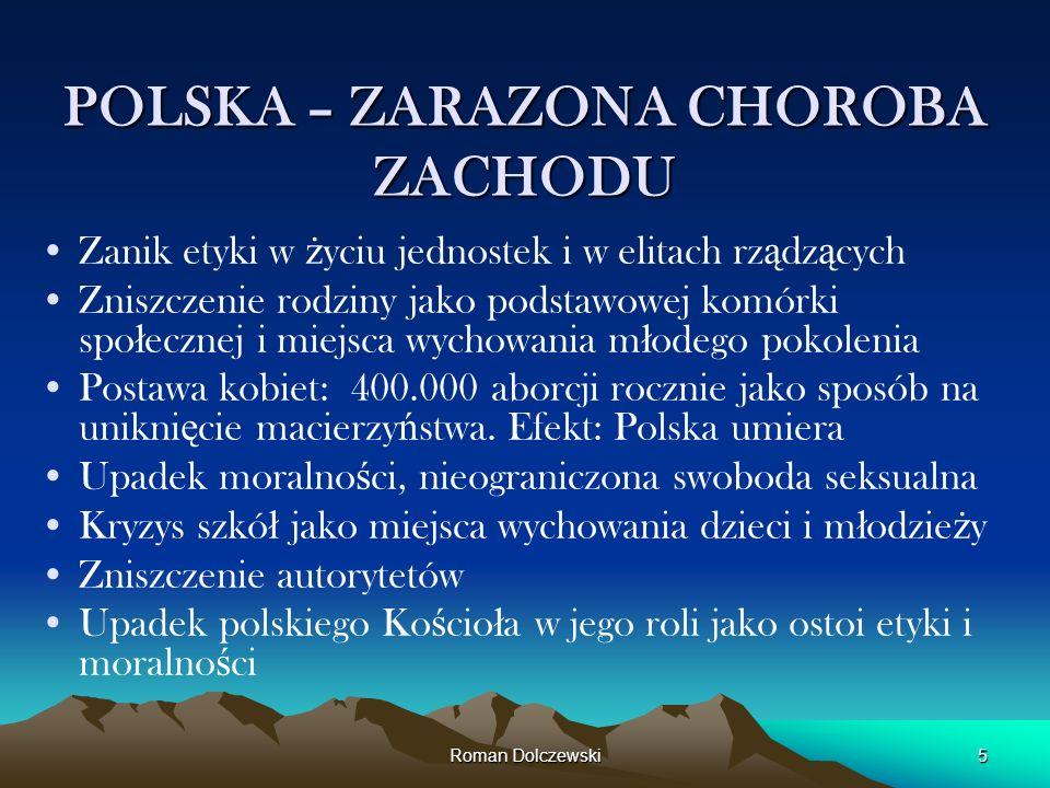 Roman Dolczewski5 POLSKA – ZARAZONA CHOROBA ZACHODU Zanik etyki w ż yciu jednostek i w elitach rz ą dz ą cych Zniszczenie rodziny jako podstawowej kom