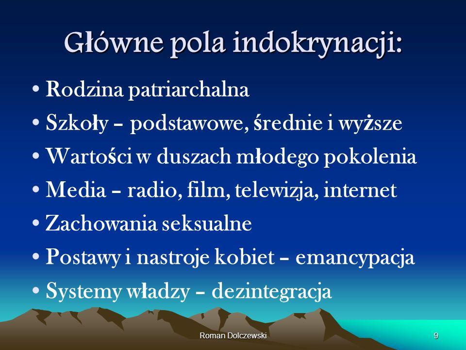 Roman Dolczewski9 G ł ówne pola indokrynacji: Rodzina patriarchalna Szko ł y – podstawowe, ś rednie i wy ż sze Warto ś ci w duszach m ł odego pokoleni